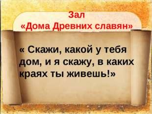 Зал «Дома Древних славян» « Скажи, какой у тебя дом, и я скажу, в каких краях