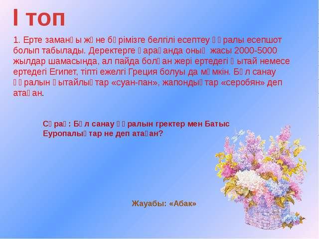 І топ 1. Ерте заманғы және бәрімізге белгілі есептеу құралы есепшот болып таб...