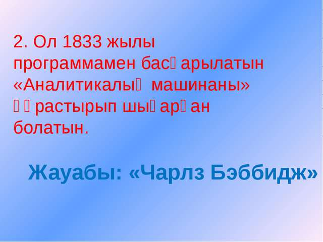 2. Ол 1833 жылы программамен басқарылатын «Аналитикалық машинаны» құрастырып...