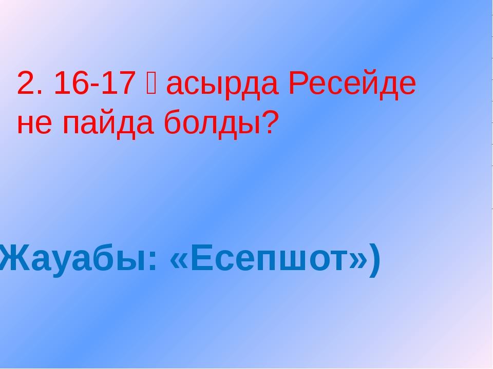 2. 16-17 ғасырда Ресейде не пайда болды? Жауабы: «Есепшот»)