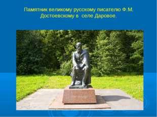 Памятник великому русскому писателю Ф.М. Достоевскому в селе Даровое.