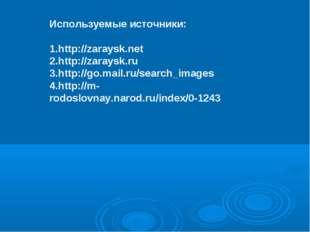 Используемые источники: http://zaraysk.net http://zaraysk.ru http://go.mail.r