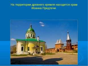 На территории древнего кремля находится храм Иоанна Предтечи.