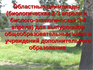 Областные олимпиады (биологическая 2-3 апреля и биолого-экологическая 3-4 апр