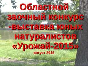 Областной заочный конкурс -выставка юных натуралистов «Урожай-2015» август 2015