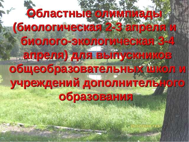 Областные олимпиады (биологическая 2-3 апреля и биолого-экологическая 3-4 апр...