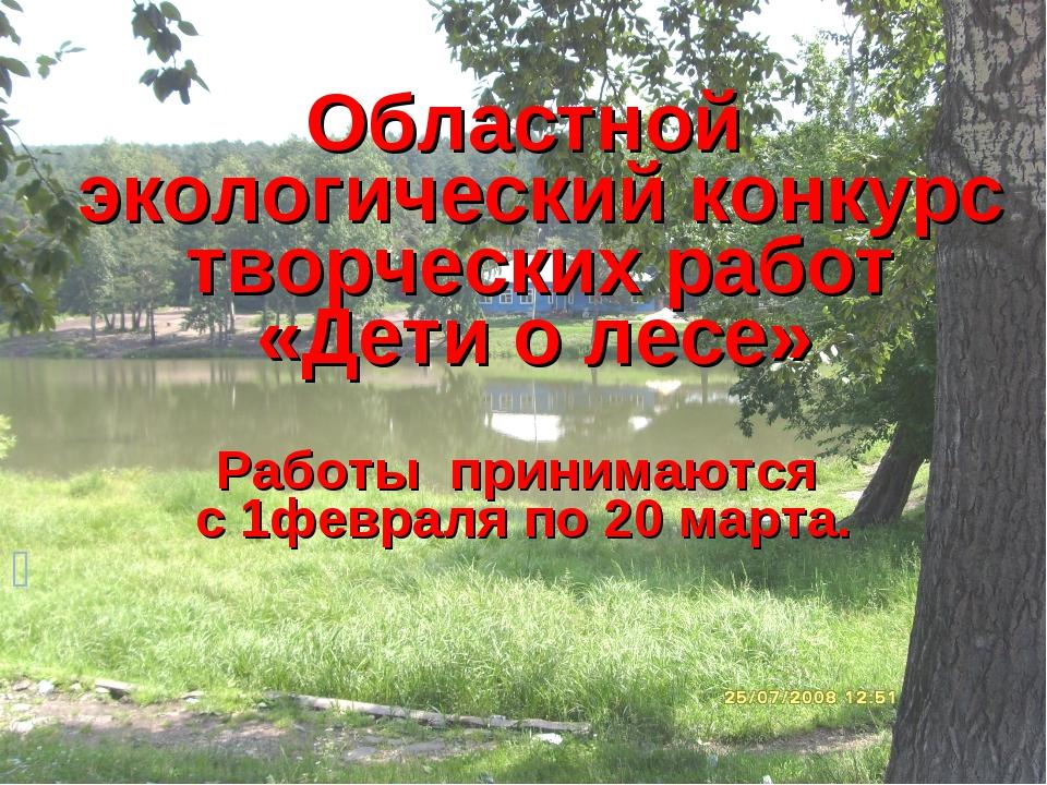 Областной экологический конкурс творческих работ «Дети о лесе» Работы приним...
