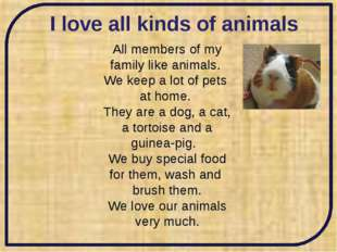 I love all kinds of animals All members of my family like animals. We keep a