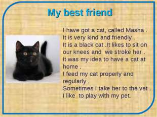 My best friend I have got a cat, called Masha . It is very kind and friendly