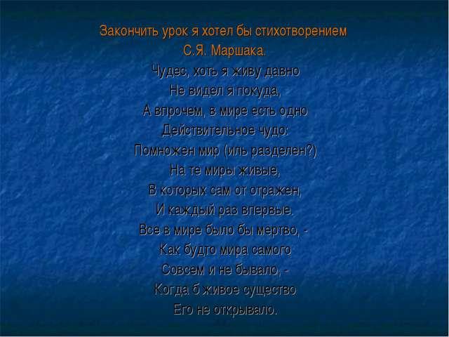 Закончить урок я хотел бы стихотворением С.Я. Маршака. Чудес, хоть я живу дав...