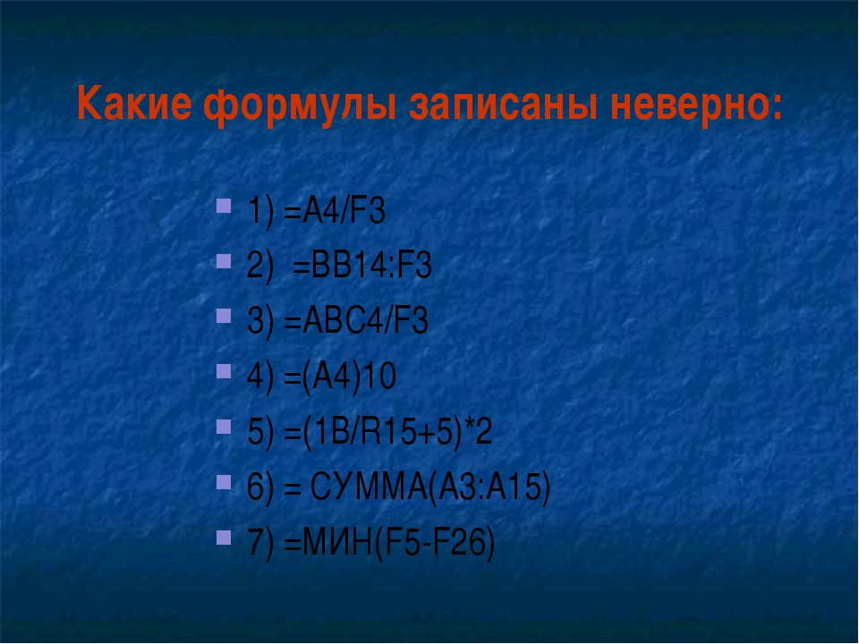 Какие формулы записаны неверно: 1) =A4/F3 2) =ВB14:F3 3) =ABC4/F3 4) =(A4)10...