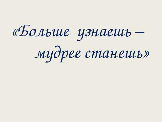 «Больше узнаешь – мудрее станешь»
