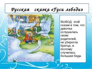 Русская сказка «Гуси лебеди» ВЫВОД этой сказки в том, что девочка ослушалась