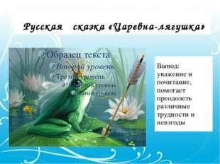 Русская сказка «Царевна-лягушка» Вывод: уважение и почитание, помогает преод