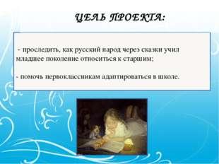 - проследить, как русский народ через сказки учил младшее поколение относить