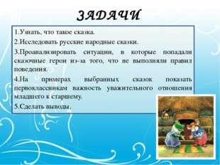 ЗАДАЧИ 1.Узнать, что такое сказка. 2.Исследовать русские народные сказки. 3.П
