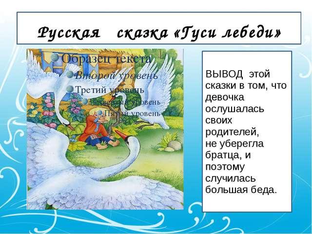 Русская сказка «Гуси лебеди» ВЫВОД этой сказки в том, что девочка ослушалась...