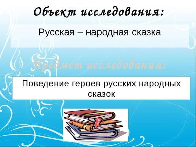 Объект исследования: Русская – народная сказка Предмет исследования: Поведени...