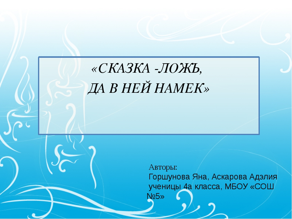«СКАЗКА -ЛОЖЬ, ДА В НЕЙ НАМЕК» Авторы: Горшунова Яна, Аскарова Адэлия учениц...