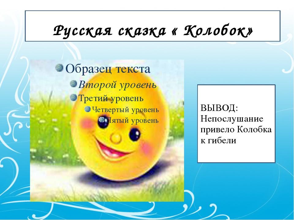 Русская сказка « Колобок» ВЫВОД: Непослушание привело Колобка к гибели.