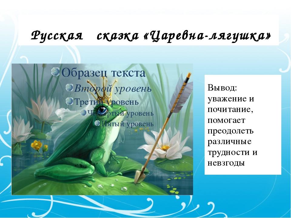Русская сказка «Царевна-лягушка» Вывод: уважение и почитание, помогает преод...