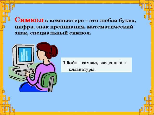 1 байт – символ, введенный с клавиатуры. Символ в компьютере – это любая букв...