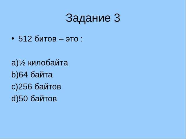 Задание 3 512 битов – это : ½ килобайта 64 байта 256 байтов 50 байтов