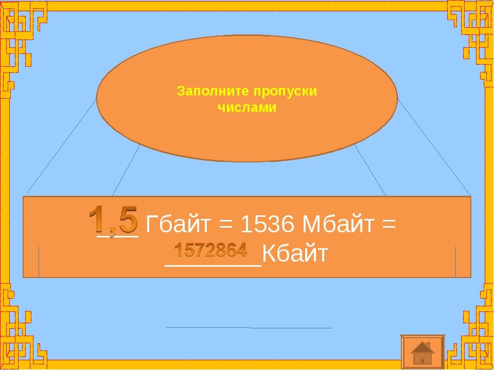 Заполните пропуски числами ___ Гбайт = 1536 Мбайт = _______Кбайт