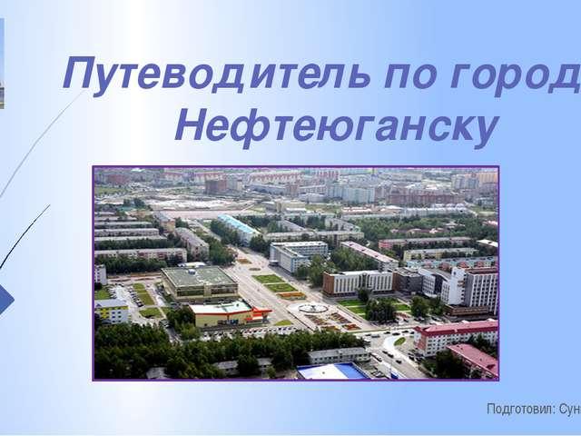 Путеводитель по городу Нефтеюганску Подготовил: Сунцов Ярослав