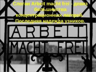 Слоган Arbeit macht frei - девиз большинства концентрационных лагерей. Послед