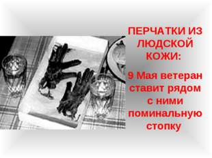 ПЕРЧАТКИ ИЗ ЛЮДСКОЙ КОЖИ: 9 Мая ветеран ставит рядом с ними поминальную стопку