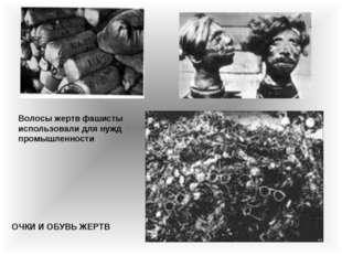 ОЧКИ И ОБУВЬ ЖЕРТВ Волосы жертв фашисты использовали для нужд промышленности