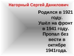 Нагорный Сергей Данилович Родился в 1921 году. Ушёл на фронт в 1941 году. Про