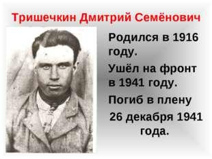 Тришечкин Дмитрий Семёнович Родился в 1916 году. Ушёл на фронт в 1941 году. П