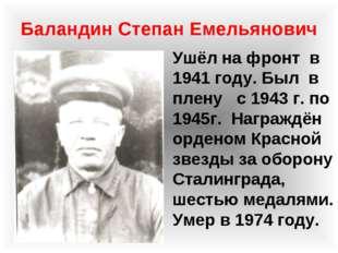 Баландин Степан Емельянович Ушёл на фронт в 1941 году. Был в плену с 1943 г.