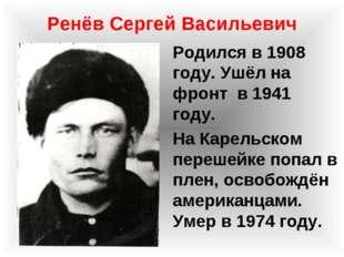 Ренёв Сергей Васильевич Родился в 1908 году. Ушёл на фронт в 1941 году. На Ка