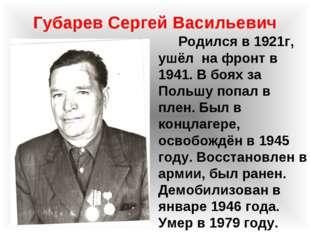 Губарев Сергей Васильевич Родился в 1921г, ушёл на фронт в 1941. В боях за По