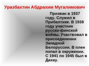 Уразбахтин Абдрахим Мугалимович Призван в 1937 году. Служил в Прибалтике. В 1