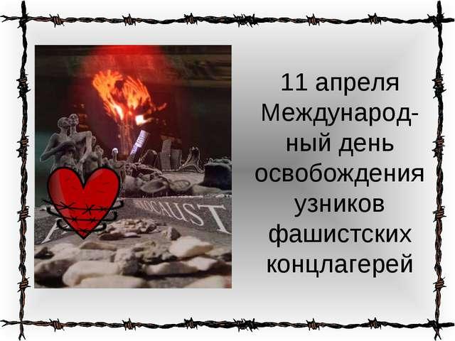 11 апреля Международ-ный день освобождения узников фашистских концлагерей