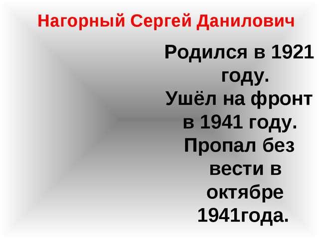 Нагорный Сергей Данилович Родился в 1921 году. Ушёл на фронт в 1941 году. Про...