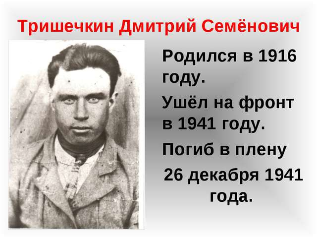 Тришечкин Дмитрий Семёнович Родился в 1916 году. Ушёл на фронт в 1941 году. П...