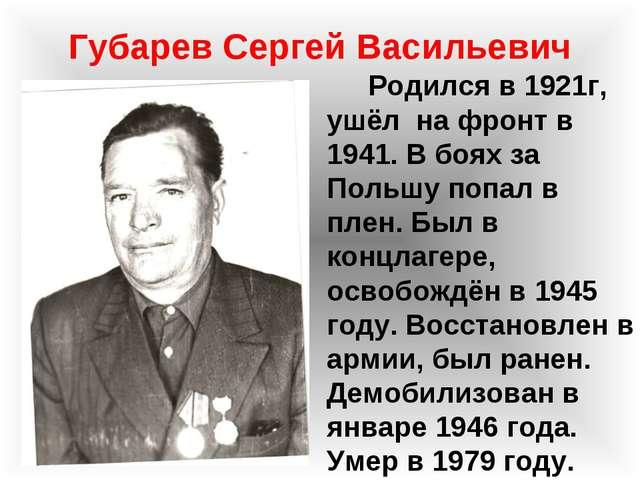 Губарев Сергей Васильевич Родился в 1921г, ушёл на фронт в 1941. В боях за По...