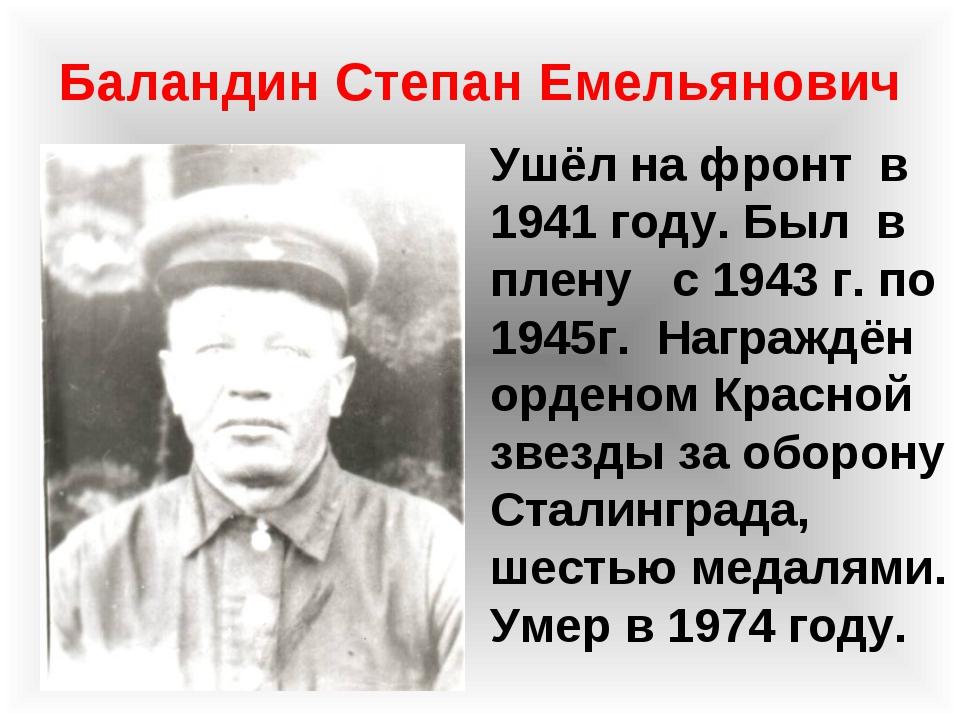 Баландин Степан Емельянович Ушёл на фронт в 1941 году. Был в плену с 1943 г....