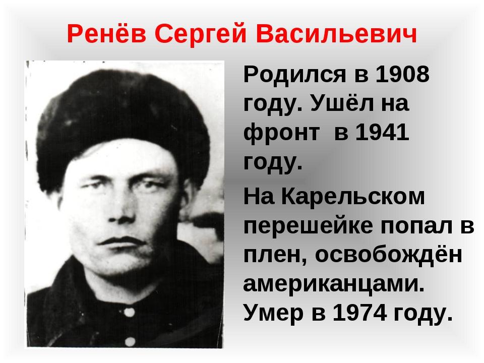 Ренёв Сергей Васильевич Родился в 1908 году. Ушёл на фронт в 1941 году. На Ка...
