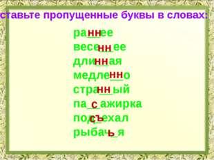 Вставьте пропущенные буквы в словах: нн ра__ее весе__ее дли__ая медле__о стра