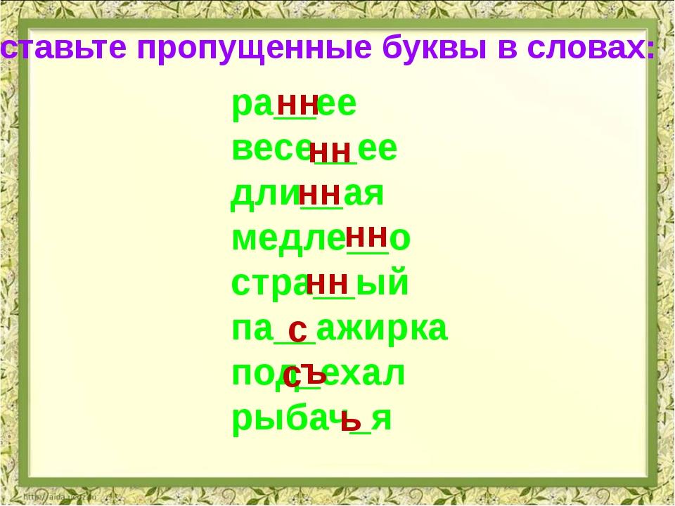 Вставьте пропущенные буквы в словах: нн ра__ее весе__ее дли__ая медле__о стра...