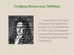 Знак двоеточия для обозначения деления вошел в употребление в 1684 году благ