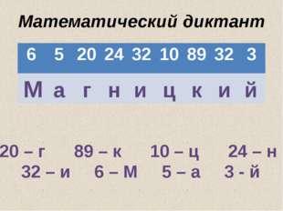 Математический диктант М а г н и ц к и й 20 – г 89 – к 10 – ц 24 – н 32 – и 6