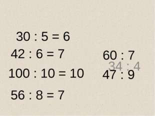 30 : 5 = 6 34 : 4 42 : 6 = 7 100 : 10 = 10 56 : 8 = 7 60 : 7 47 : 9