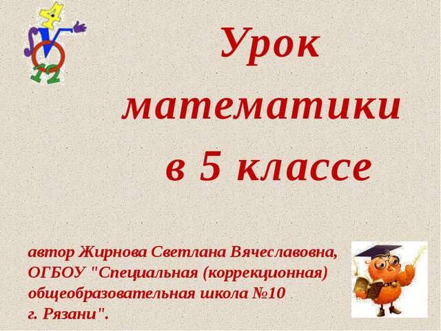 """Урок математики в 5 классе автор Жирнова Светлана Вячеславовна, ОГБОУ """"Специа..."""